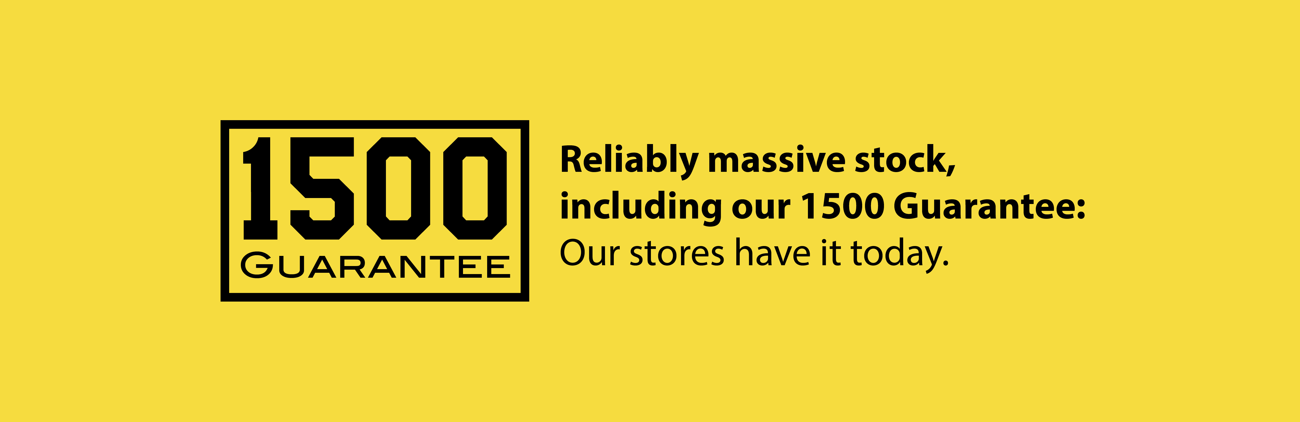 1500-guarantee which illustrates our stock that our stores will always have